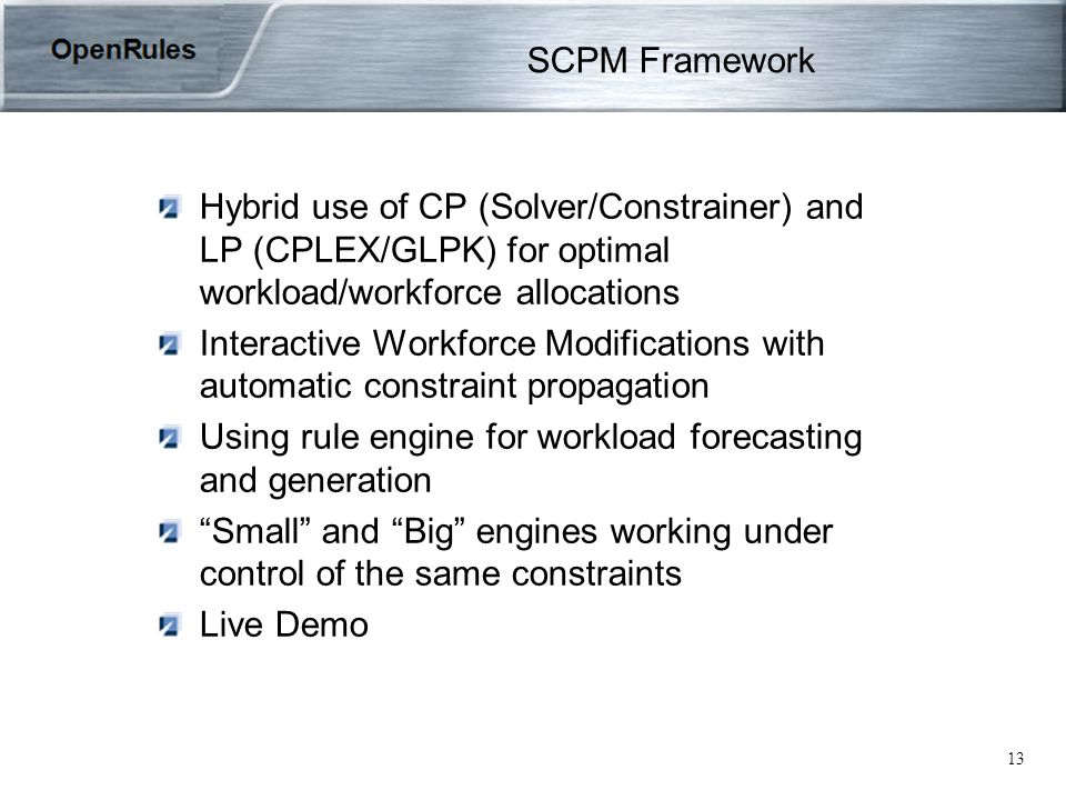 13 SCPM Framework Hybrid use of CP (Solver/Constrainer) and LP (CPLEX/GLPK) for optimal workload/workforce allocations Interactive Workforce Modifications with automatic constraint propagation Using rule engine for workload forecasting and generation Small and Big engines working under control of the same constraints Live Demo