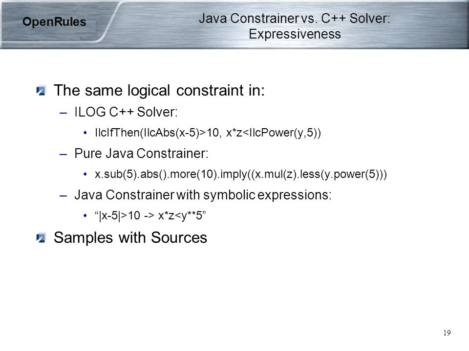 19 The same logical constraint in: –ILOG C++ Solver: IlcIfThen(IlcAbs(x-5)>10, x*z<IlcPower(y,5)) –Pure Java Constrainer: x.sub(5).abs().more(10).imply((x.mul(z).less(y.power(5))) –Java Constrainer with symbolic expressions: |x-5|>10 -> x*z<y**5 Samples with Sources Java Constrainer vs.