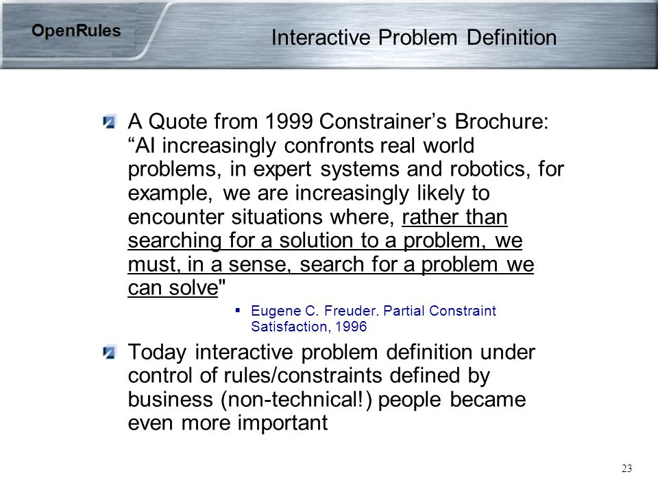 23 Interactive Problem Definition A Quote from 1999 Constrainer's Brochure: AI increasingly confronts real world problems, in expert systems and robotics, for example, we are increasingly likely to encounter situations where, rather than searching for a solution to a problem, we must, in a sense, search for a problem we can solve  Eugene C.