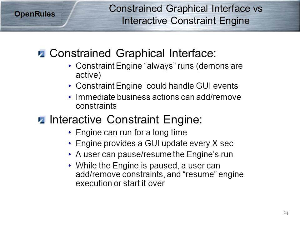 34 Constrained Graphical Interface vs Interactive Constraint Engine Constrained Graphical Interface: Constraint Engine always runs (demons are active) Constraint Engine could handle GUI events Immediate business actions can add/remove constraints Interactive Constraint Engine: Engine can run for a long time Engine provides a GUI update every X sec A user can pause/resume the Engine's run While the Engine is paused, a user can add/remove constraints, and resume engine execution or start it over