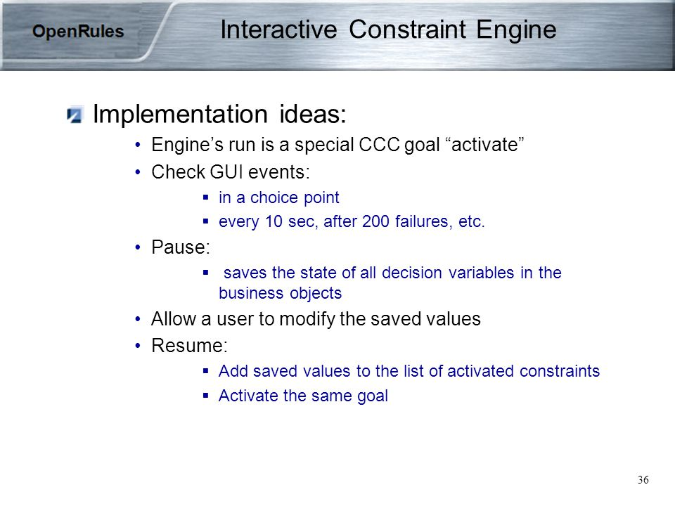 36 Interactive Constraint Engine Implementation ideas: Engine's run is a special CCC goal activate Check GUI events:  in a choice point  every 10 sec, after 200 failures, etc.