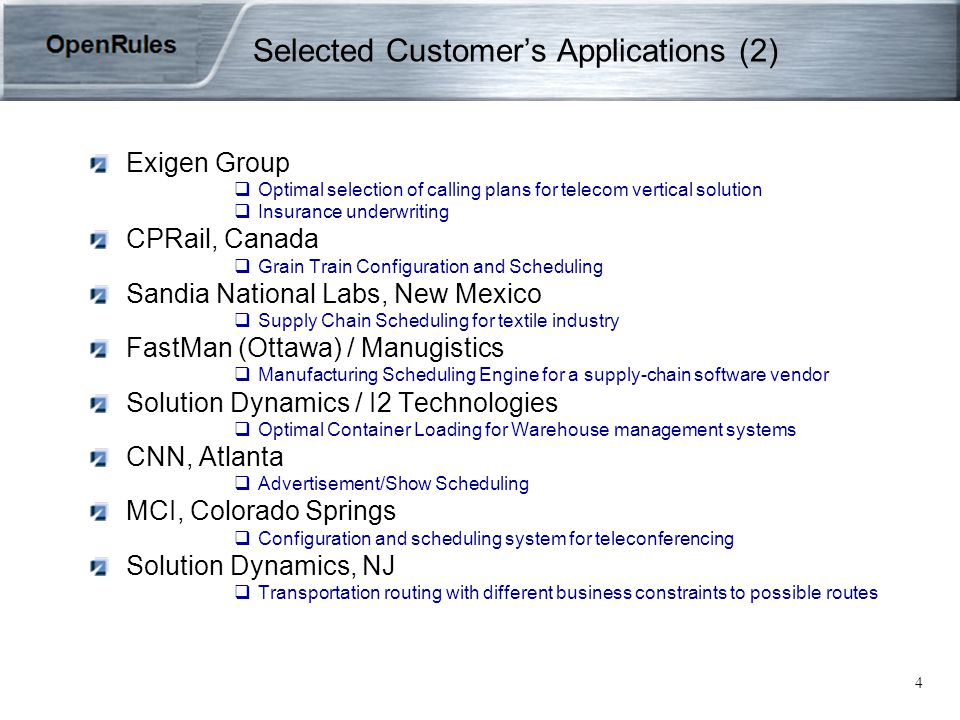 4 Selected Customer's Applications (2) Exigen Group  Optimal selection of calling plans for telecom vertical solution  Insurance underwriting CPRail, Canada  Grain Train Configuration and Scheduling Sandia National Labs, New Mexico  Supply Chain Scheduling for textile industry FastMan (Ottawa) / Manugistics  Manufacturing Scheduling Engine for a supply-chain software vendor Solution Dynamics / I2 Technologies  Optimal Container Loading for Warehouse management systems CNN, Atlanta  Advertisement/Show Scheduling MCI, Colorado Springs  Configuration and scheduling system for teleconferencing Solution Dynamics, NJ  Transportation routing with different business constraints to possible routes