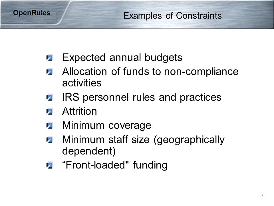 7 Examples of Constraints Expected annual budgets Allocation of funds to non-compliance activities IRS personnel rules and practices Attrition Minimum coverage Minimum staff size (geographically dependent) Front-loaded funding