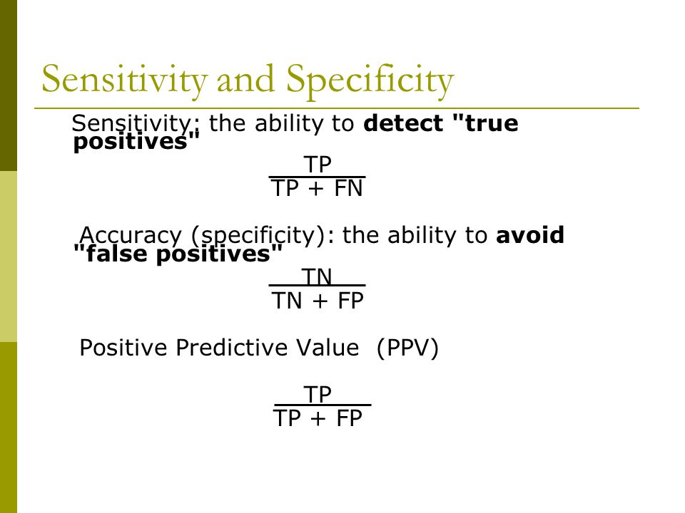 Sensitivity: the ability to detect true positives TP TP + FN Accuracy (specificity): the ability to avoid false positives TN TN + FP Positive Predictive Value (PPV) TP TP + FP Sensitivity and Specificity
