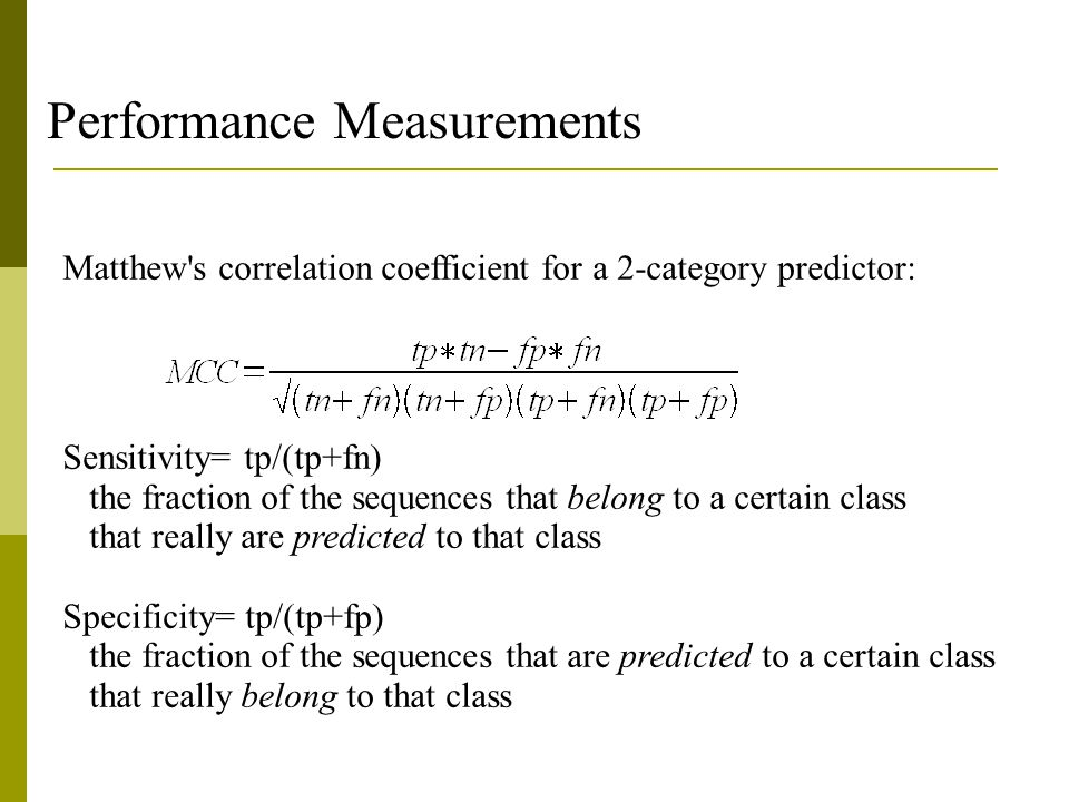 Performance Measurements Matthew s correlation coefficient for a 2-category predictor: Sensitivity= tp/(tp+fn)‏ the fraction of the sequences that belong to a certain class that really are predicted to that class Specificity= tp/(tp+fp)‏ the fraction of the sequences that are predicted to a certain class that really belong to that class