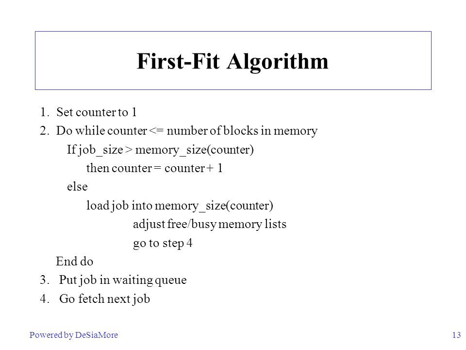 13 First-Fit Algorithm 1. Set counter to 1 2. Do while counter <= number of blocks in memory If job_size > memory_size(counter) then counter = counter
