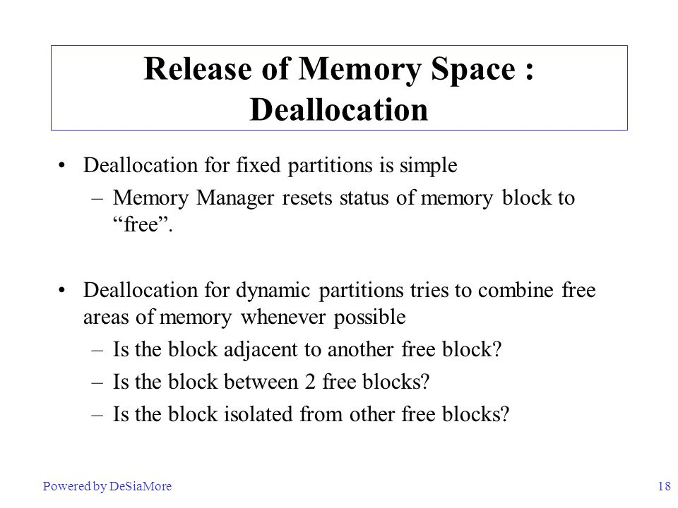 18 Release of Memory Space : Deallocation Deallocation for fixed partitions is simple –Memory Manager resets status of memory block to free .