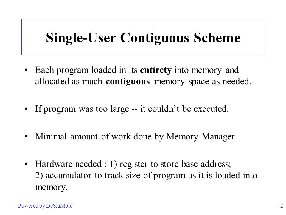 2 Single-User Contiguous Scheme Each program loaded in its entirety into memory and allocated as much contiguous memory space as needed. If program wa