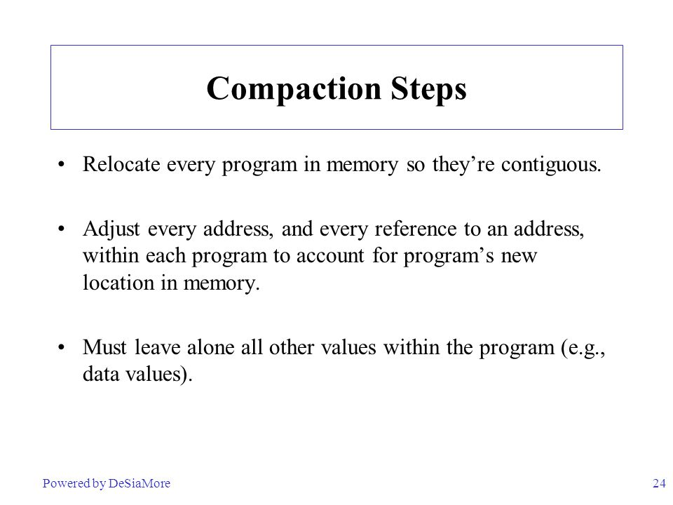 24 Compaction Steps Relocate every program in memory so they're contiguous. Adjust every address, and every reference to an address, within each progr