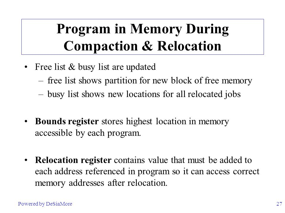27 Program in Memory During Compaction & Relocation Free list & busy list are updated –free list shows partition for new block of free memory –busy li
