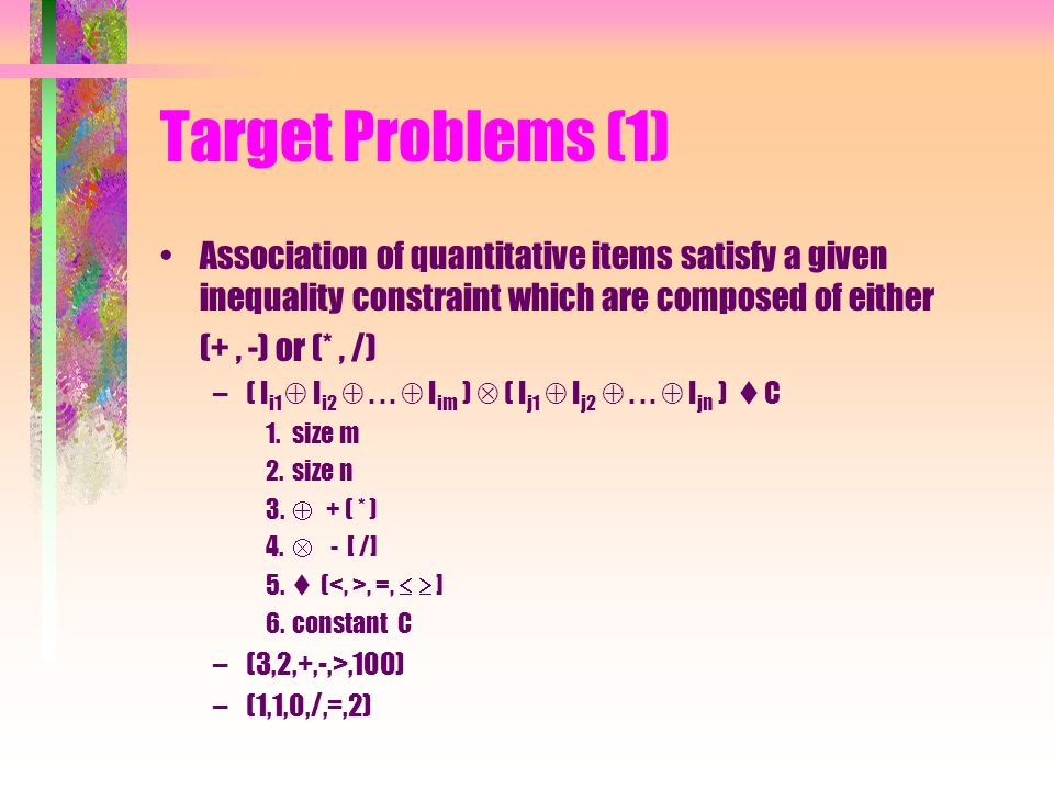 Target Problems (1) Association of quantitative items satisfy a given inequality constraint which are composed of either (+, -) or (*, /) –( I i1  I i2 ...