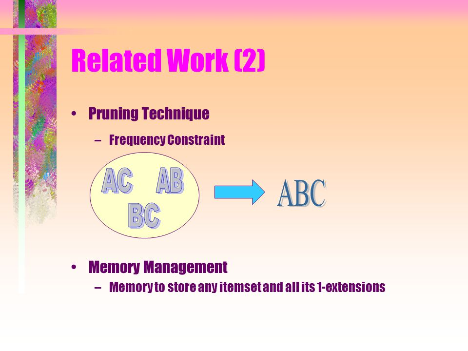 Related Work (2) Pruning Technique –Frequency Constraint Memory Management –Memory to store any itemset and all its 1-extensions
