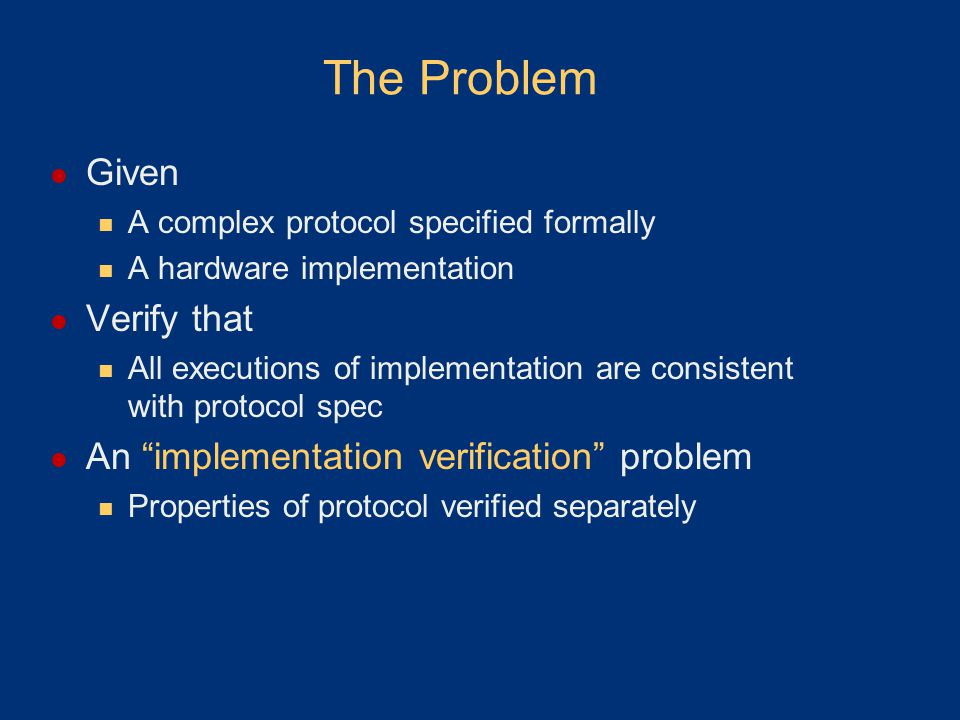The Problem Given A complex protocol specified formally A hardware implementation Verify that All executions of implementation are consistent with protocol spec An implementation verification problem Properties of protocol verified separately