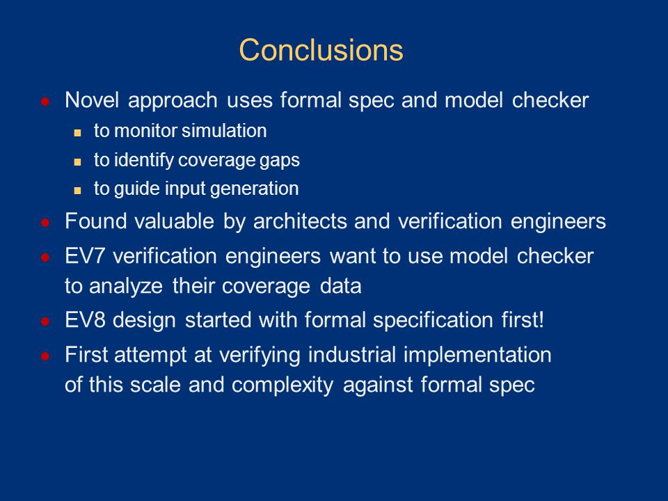 Conclusions Novel approach uses formal spec and model checker to monitor simulation to identify coverage gaps to guide input generation Found valuable by architects and verification engineers EV7 verification engineers want to use model checker to analyze their coverage data EV8 design started with formal specification first.