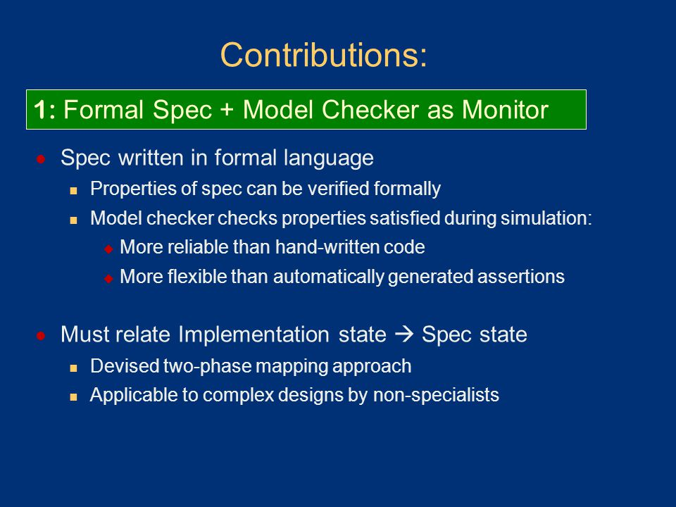 Contributions: Spec written in formal language Properties of spec can be verified formally Model checker checks properties satisfied during simulation:  More reliable than hand-written code  More flexible than automatically generated assertions Must relate Implementation state  Spec state Devised two-phase mapping approach Applicable to complex designs by non-specialists 1: Formal Spec + Model Checker as Monitor