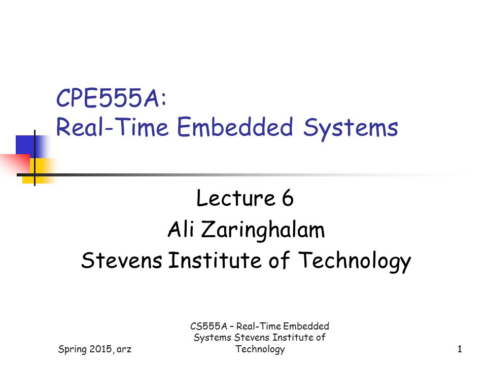1Spring 2015, arz1 CPE555A: Real-Time Embedded Systems Lecture 6 Ali Zaringhalam Stevens Institute of Technology CS555A – Real-Time Embedded Systems Stevens Institute of Technology