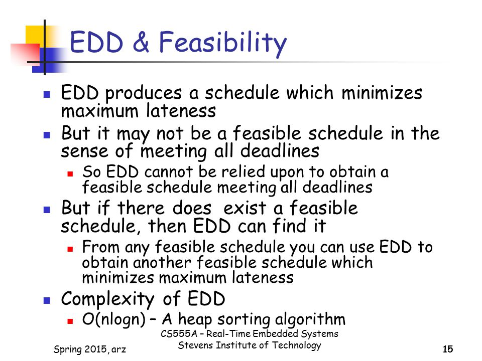 15Spring 2015, arz15 EDD & Feasibility EDD produces a schedule which minimizes maximum lateness But it may not be a feasible schedule in the sense of meeting all deadlines So EDD cannot be relied upon to obtain a feasible schedule meeting all deadlines But if there does exist a feasible schedule, then EDD can find it From any feasible schedule you can use EDD to obtain another feasible schedule which minimizes maximum lateness Complexity of EDD O(nlogn) – A heap sorting algorithm CS555A – Real-Time Embedded Systems Stevens Institute of Technology