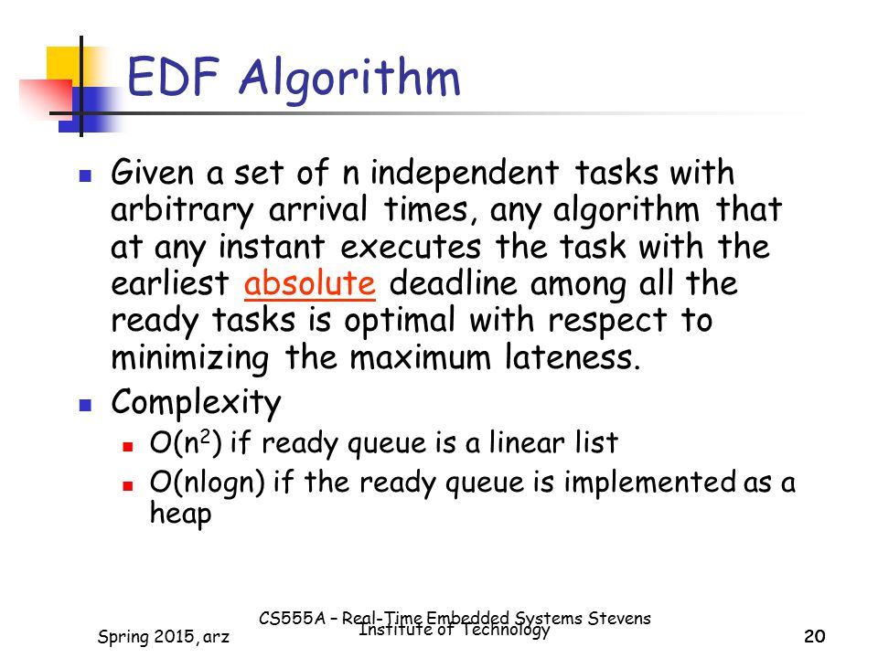 20Spring 2015, arz20 EDF Algorithm Given a set of n independent tasks with arbitrary arrival times, any algorithm that at any instant executes the task with the earliest absolute deadline among all the ready tasks is optimal with respect to minimizing the maximum lateness.