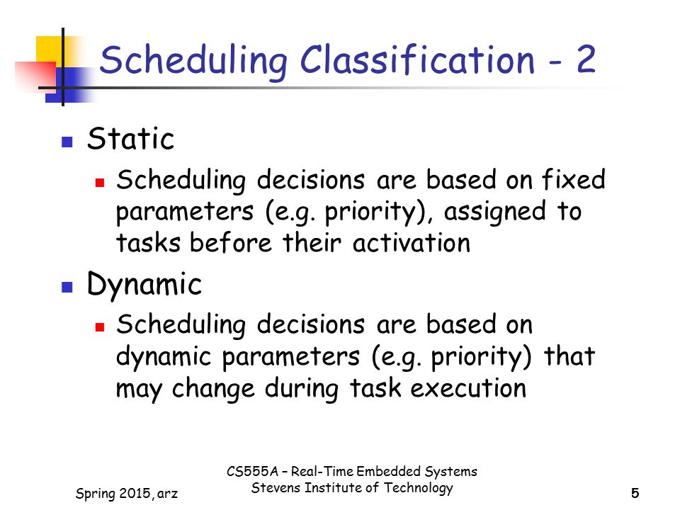 5Spring 2015, arz55 Scheduling Classification - 2 Static Scheduling decisions are based on fixed parameters (e.g.