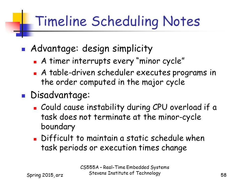 58 Timeline Scheduling Notes Advantage: design simplicity A timer interrupts every minor cycle A table-driven scheduler executes programs in the order computed in the major cycle Disadvantage: Could cause instability during CPU overload if a task does not terminate at the minor-cycle boundary Difficult to maintain a static schedule when task periods or execution times change Spring 2015, arz CS555A – Real-Time Embedded Systems Stevens Institute of Technology