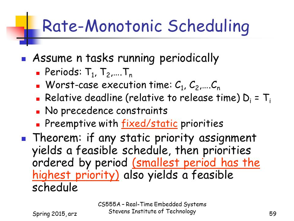 59 Rate-Monotonic Scheduling Assume n tasks running periodically Periods: T 1, T 2,….T n Worst-case execution time: C 1, C 2,….C n Relative deadline (relative to release time) D i = T i No precedence constraints Preemptive with fixed/static priorities Theorem: if any static priority assignment yields a feasible schedule, then priorities ordered by period (smallest period has the highest priority) also yields a feasible schedule Spring 2015, arz CS555A – Real-Time Embedded Systems Stevens Institute of Technology
