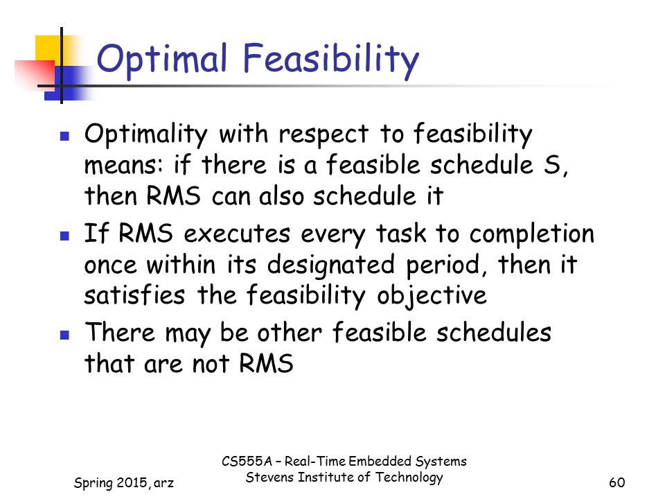 60 Optimal Feasibility Optimality with respect to feasibility means: if there is a feasible schedule S, then RMS can also schedule it If RMS executes every task to completion once within its designated period, then it satisfies the feasibility objective There may be other feasible schedules that are not RMS Spring 2015, arz CS555A – Real-Time Embedded Systems Stevens Institute of Technology