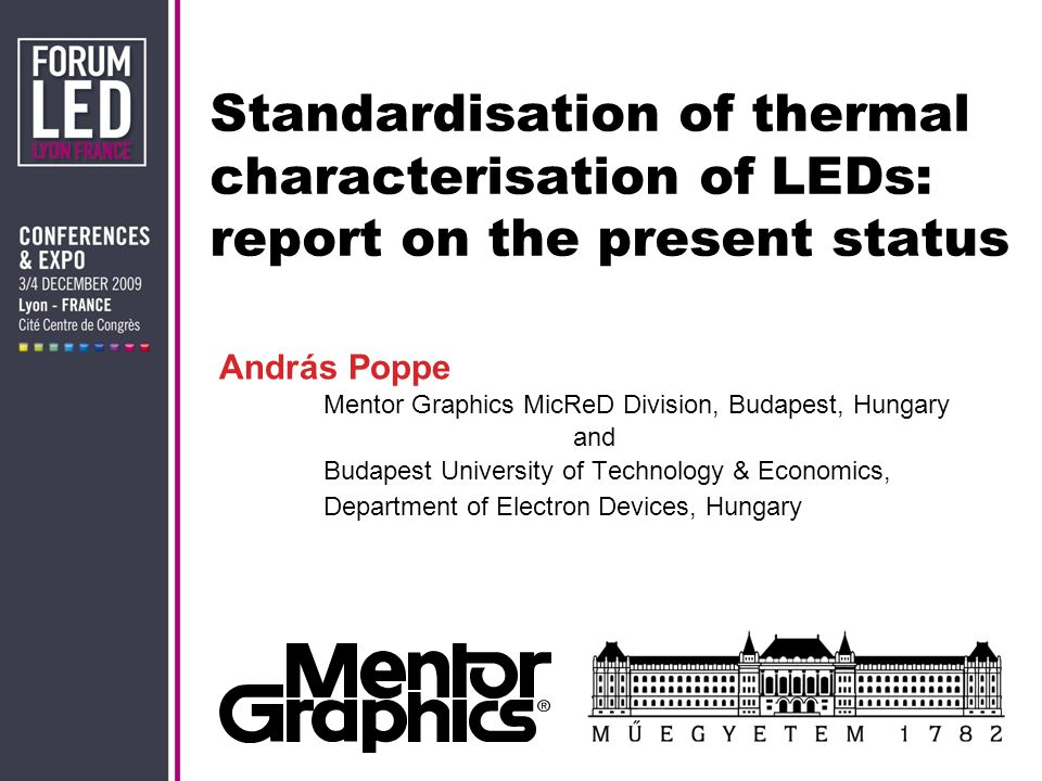 András Poppe Mentor Graphics MicReD Division, Budapest, Hungary and Budapest University of Technology & Economics, Department of Electron Devices, Hungary Standardisation of thermal characterisation of LEDs: report on the present status