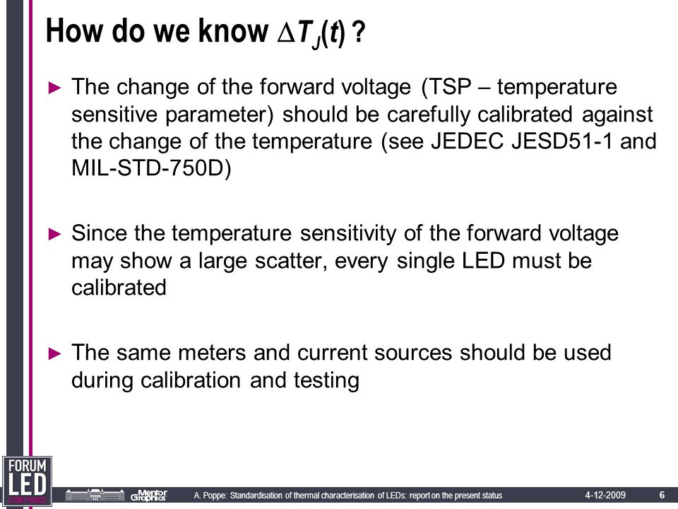 6 A. Poppe: Standardisation of thermal characterisation of LEDs: report on the present status 4-12-2009 How do we know  T J ( t ) ? ► The change of t