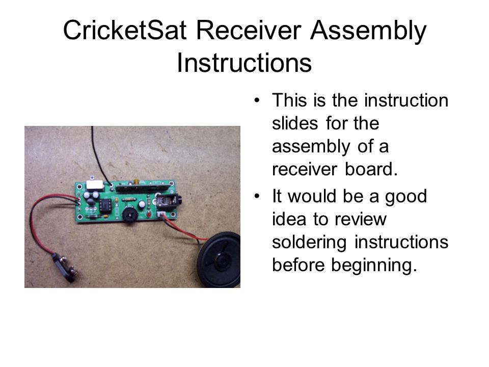 CricketSat Receiver Assembly Instructions This is the instruction slides for the assembly of a receiver board.