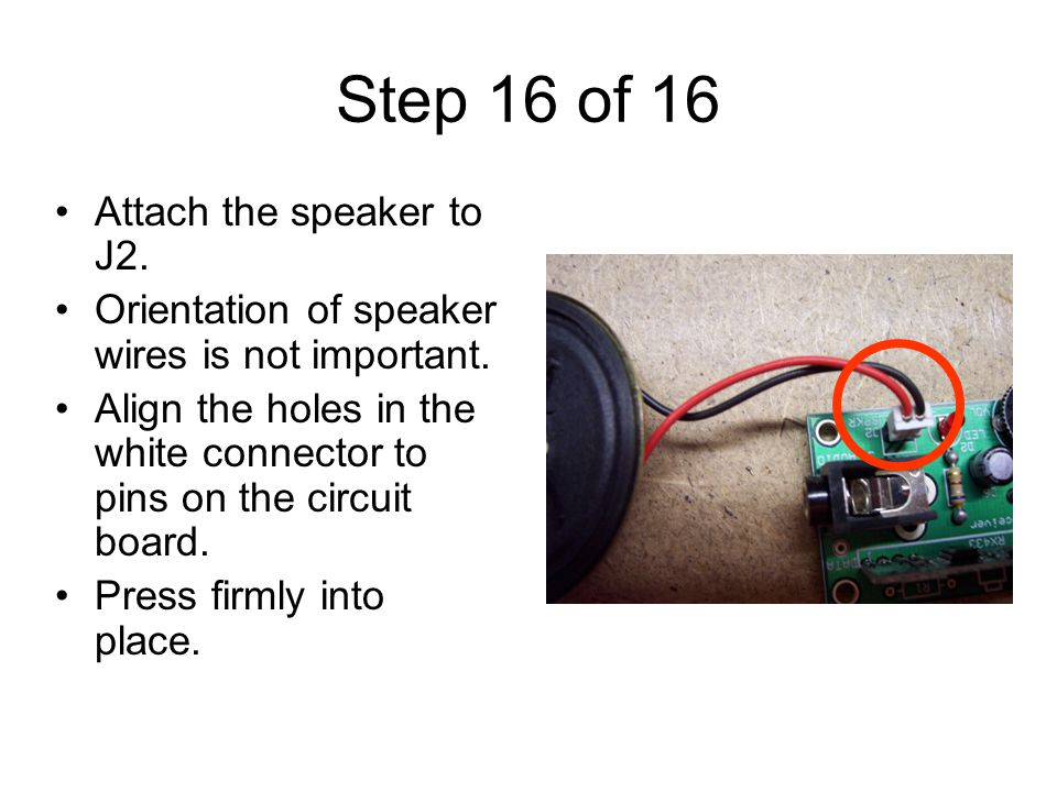 Step 16 of 16 Attach the speaker to J2. Orientation of speaker wires is not important.
