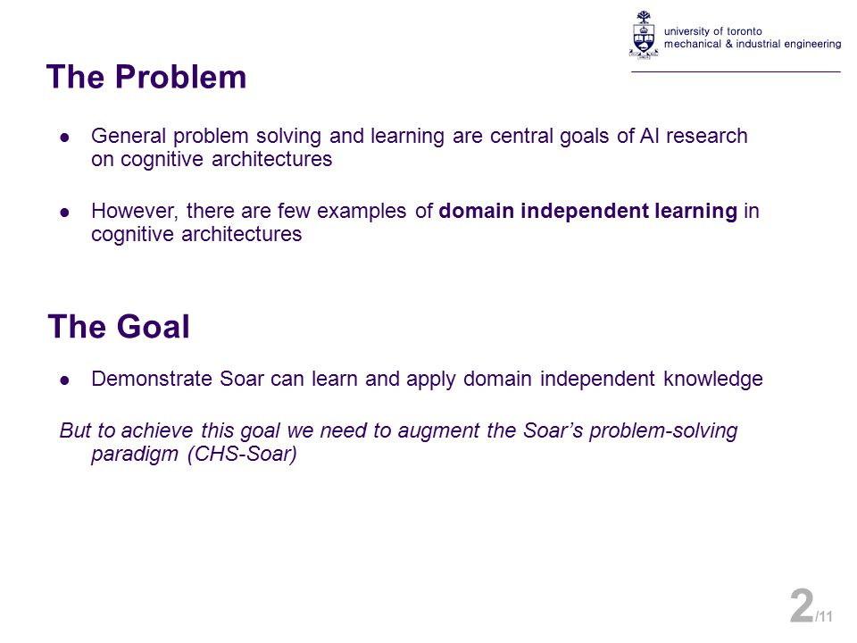 General problem solving and learning are central goals of AI research on cognitive architectures However, there are few examples of domain independent learning in cognitive architectures 2 /11 The Problem The Goal Demonstrate Soar can learn and apply domain independent knowledge But to achieve this goal we need to augment the Soar's problem-solving paradigm (CHS-Soar)