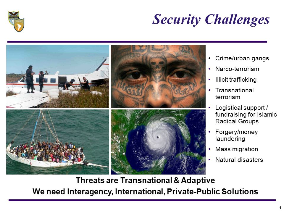 4 Threats are Transnational & Adaptive We need Interagency, International, Private-Public Solutions Crime/urban gangs Narco-terrorism Illicit traffick