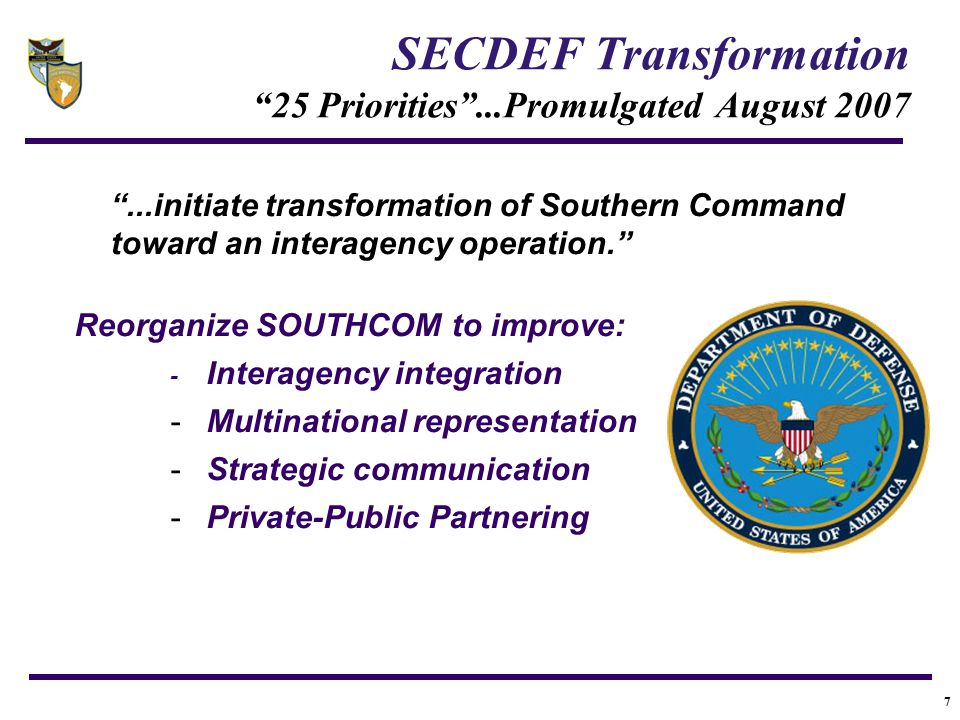 """7 SECDEF Transformation """"25 Priorities""""...Promulgated August 2007 """"...initiate transformation of Southern Command toward an interagency operation."""" Re"""