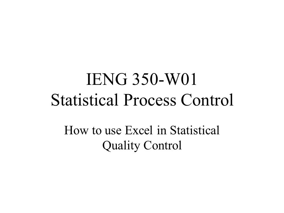 IENG 350-W01 Statistical Process Control How to use Excel in Statistical Quality Control