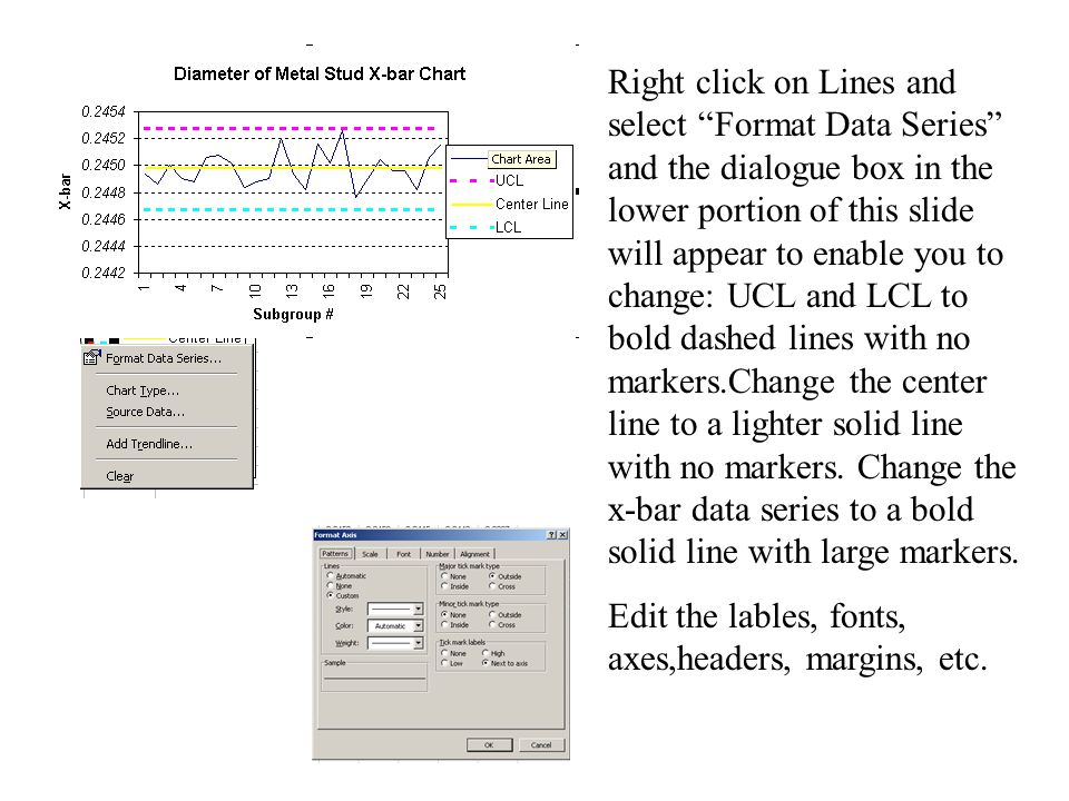 Right click on Lines and select Format Data Series and the dialogue box in the lower portion of this slide will appear to enable you to change: UCL and LCL to bold dashed lines with no markers.Change the center line to a lighter solid line with no markers.