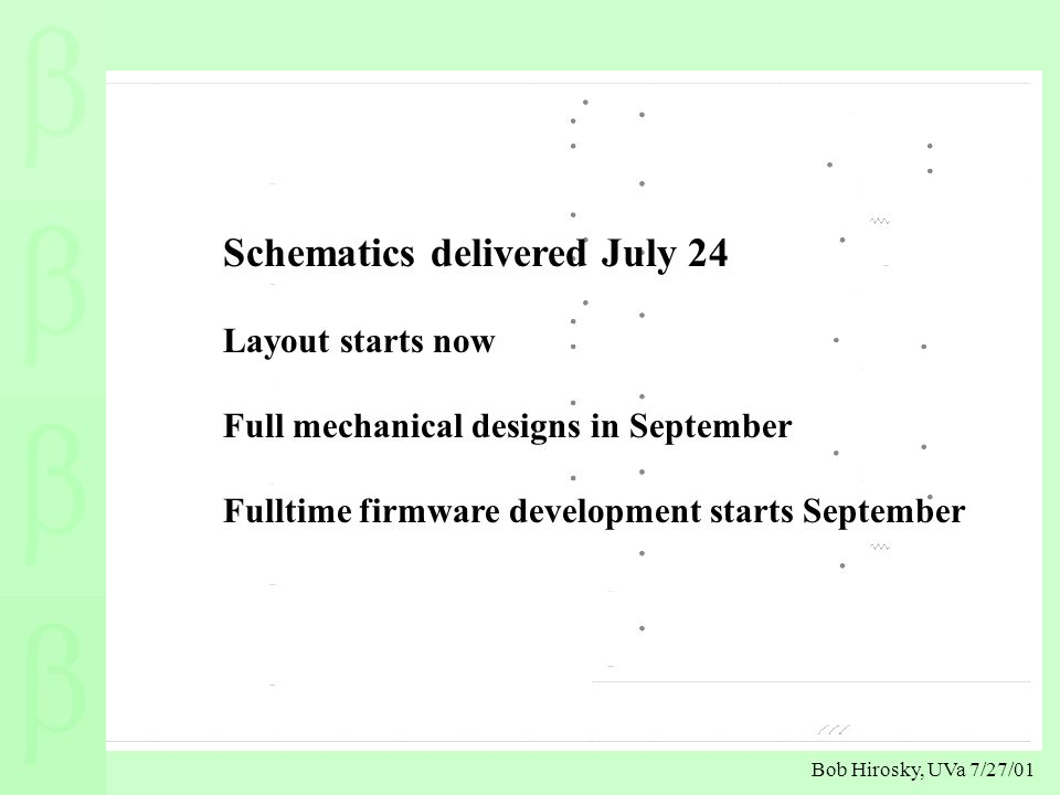 Bob Hirosky, UVa 7/27/01 Schematics delivered July 24 Layout starts now Full mechanical designs in September Fulltime firmware development starts September