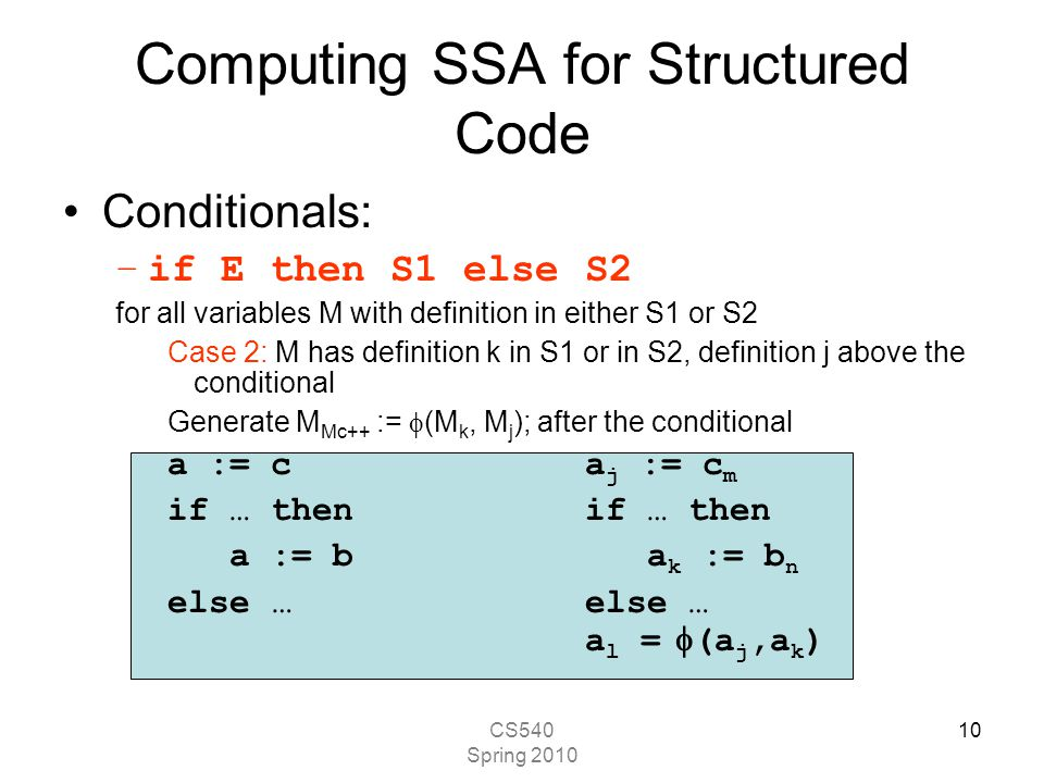 CS540 Spring 2010 10 Computing SSA for Structured Code Conditionals: –if E then S1 else S2 for all variables M with definition in either S1 or S2 Case 2: M has definition k in S1 or in S2, definition j above the conditional Generate M Mc++ :=  (M k, M j ); after the conditional a := ca j := c m if … then a := b a k := b n else …else … a l =  (a j,a k )