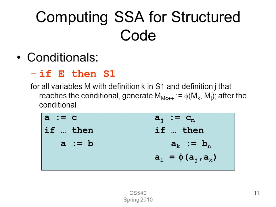 CS540 Spring 2010 11 Computing SSA for Structured Code Conditionals: –if E then S1 for all variables M with definition k in S1 and definition j that reaches the conditional, generate M Mc++ :=  (M k, M j ); after the conditional a := ca j := c m if … then a := b a k := b n a l =  (a j,a k )