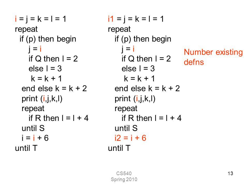 CS540 Spring 2010 13 i = j = k = l = 1 repeat if (p) then begin j = i if Q then l = 2 else l = 3 k = k + 1 end else k = k + 2 print (i,j,k,l) repeat if R then l = l + 4 until S i = i + 6 until T i1 = j = k = l = 1 repeat if (p) then begin j = i if Q then l = 2 else l = 3 k = k + 1 end else k = k + 2 print (i,j,k,l) repeat if R then l = l + 4 until S i2 = i + 6 until T Number existing defns