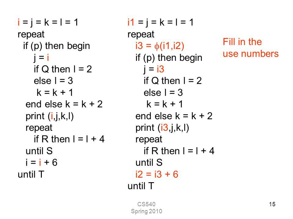 CS540 Spring 2010 15 i = j = k = l = 1 repeat if (p) then begin j = i if Q then l = 2 else l = 3 k = k + 1 end else k = k + 2 print (i,j,k,l) repeat if R then l = l + 4 until S i = i + 6 until T i1 = j = k = l = 1 repeat i3 =  (i1,i2) if (p) then begin j = i3 if Q then l = 2 else l = 3 k = k + 1 end else k = k + 2 print (i3,j,k,l) repeat if R then l = l + 4 until S i2 = i3 + 6 until T Fill in the use numbers