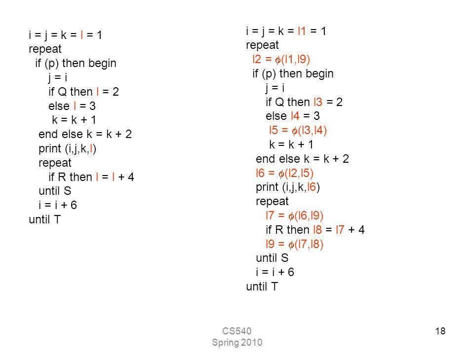 CS540 Spring 2010 18 i = j = k = l = 1 repeat if (p) then begin j = i if Q then l = 2 else l = 3 k = k + 1 end else k = k + 2 print (i,j,k,l) repeat if R then l = l + 4 until S i = i + 6 until T i = j = k = l1 = 1 repeat l2 =  (l1,l9) if (p) then begin j = i if Q then l3 = 2 else l4 = 3 l5 =  (l3,l4) k = k + 1 end else k = k + 2 l6 =  (l2,l5) print (i,j,k,l6) repeat l7 =  (l6,l9) if R then l8 = l7 + 4 l9 =  (l7,l8) until S i = i + 6 until T