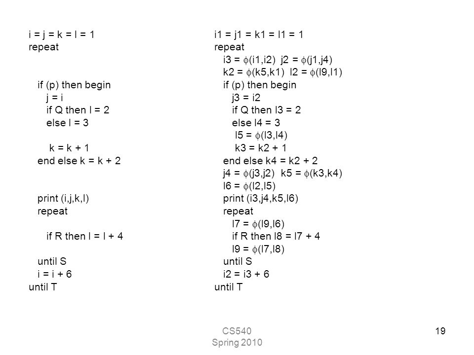 CS540 Spring 2010 19 i = j = k = l = 1 repeat if (p) then begin j = i if Q then l = 2 else l = 3 k = k + 1 end else k = k + 2 print (i,j,k,l) repeat if R then l = l + 4 until S i = i + 6 until T i1 = j1 = k1 = l1 = 1 repeat i3 =  (i1,i2) j2 =  (j1,j4) k2 =  (k5,k1) l2 =  (l9,l1) if (p) then begin j3 = i2 if Q then l3 = 2 else l4 = 3 l5 =  (l3,l4) k3 = k2 + 1 end else k4 = k2 + 2 j4 =  (j3,j2) k5 =  (k3,k4) l6 =  (l2,l5) print (i3,j4,k5,l6) repeat l7 =  (l9,l6) if R then l8 = l7 + 4 l9 =  (l7,l8) until S i2 = i3 + 6 until T