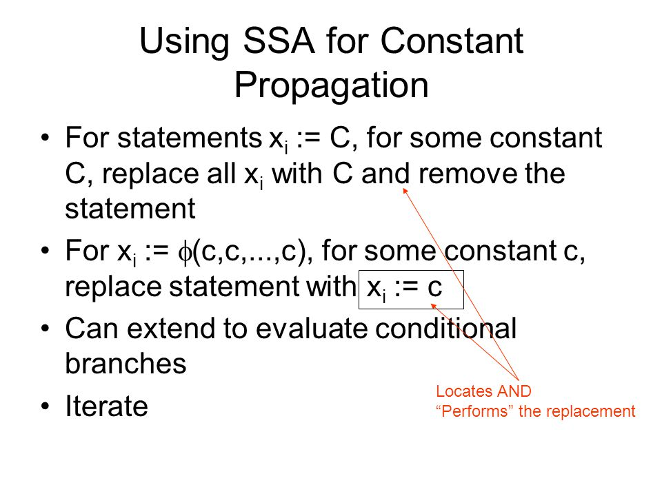 Using SSA for Constant Propagation For statements x i := C, for some constant C, replace all x i with C and remove the statement For x i :=  (c,c,...,c), for some constant c, replace statement with x i := c Can extend to evaluate conditional branches Iterate Locates AND Performs the replacement