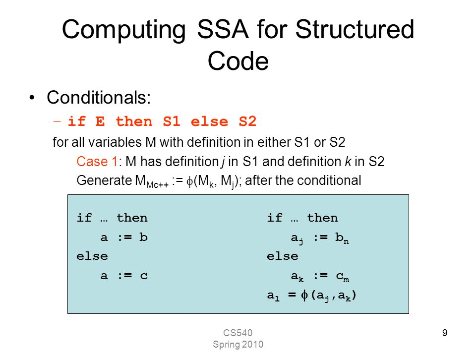 CS540 Spring 2010 9 Computing SSA for Structured Code Conditionals: –if E then S1 else S2 for all variables M with definition in either S1 or S2 Case 1: M has definition j in S1 and definition k in S2 Generate M Mc++ :=  (M k, M j ); after the conditional if … then a := b a j := b n else a := c a k := c m a l =  (a j,a k )