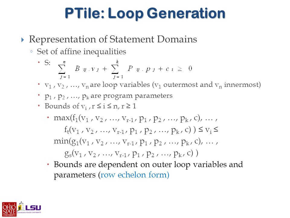 PTile: Loop Generation  Representation of Statement Domains ◦ Set of affine inequalities  S:  v 1, v 2, …, v n are loop variables (v 1 outermost and v n innermost)  p 1, p 2, …, p k are program parameters  Bounds of v i, r ≤ i ≤ n, r ≥ 1  max(f 1 (v 1, v 2, …, v r-1, p 1, p 2, …, p k, c), …, f t (v 1, v 2, …, v r-1, p 1, p 2, …, p k, c) ) ≤ v i ≤ min(g 1 (v 1, v 2, …, v r-1, p 1, p 2, …, p k, c), …, g s (v 1, v 2, …, v r-1, p 1, p 2, …, p k, c) )  Bounds are dependent on outer loop variables and parameters (row echelon form)