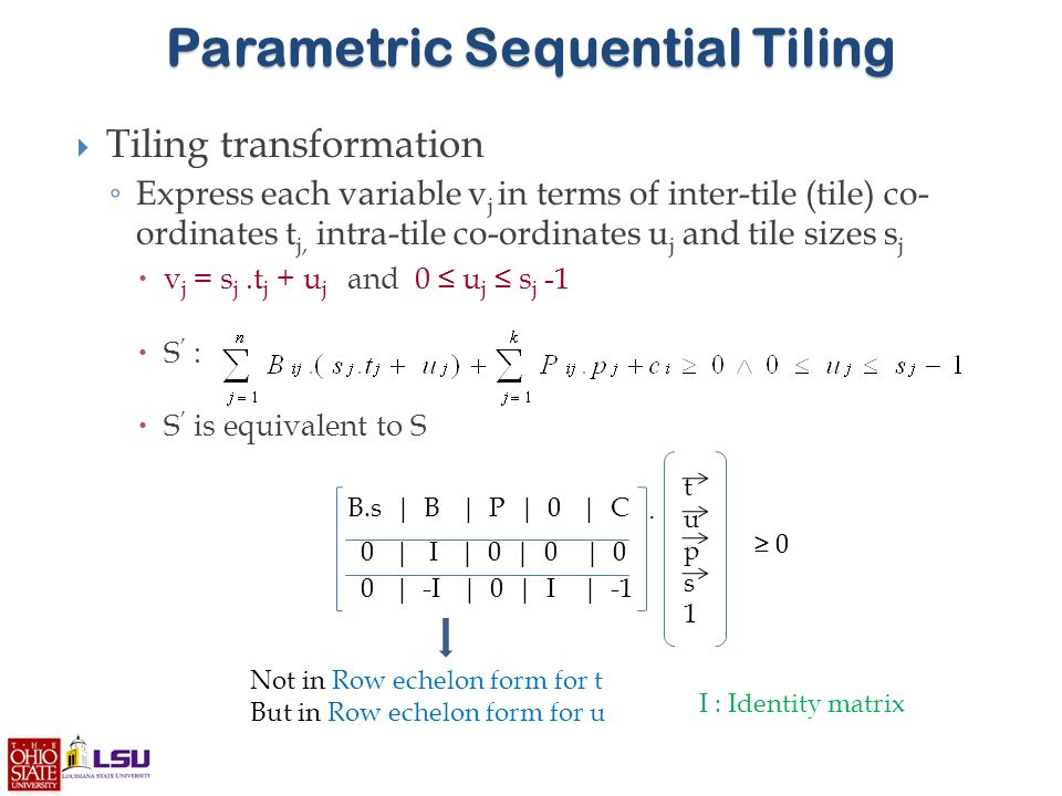 Parametric Sequential Tiling  Tiling transformation ◦ Express each variable v j in terms of inter-tile (tile) co- ordinates t j, intra-tile co-ordinates u j and tile sizes s j  v j = s j.t j + u j and 0 ≤ u j ≤ s j -1  S ' :  S ' is equivalent to S Not in Row echelon form for t But in Row echelon form for u tups1tups1.