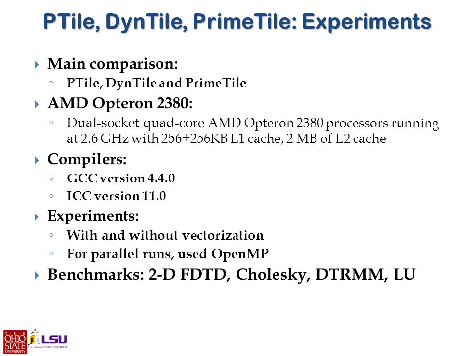 PTile, DynTile, PrimeTile: Experiments  Main comparison: ◦ PTile, DynTile and PrimeTile  AMD Opteron 2380: ◦ Dual-socket quad-core AMD Opteron 2380 processors running at 2.6 GHz with 256+256KB L1 cache, 2 MB of L2 cache  Compilers: ◦ GCC version 4.4.0 ◦ ICC version 11.0  Experiments: ◦ With and without vectorization ◦ For parallel runs, used OpenMP  Benchmarks: 2-D FDTD, Cholesky, DTRMM, LU
