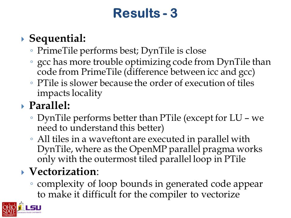 Results - 3  Sequential: ◦ PrimeTile performs best; DynTile is close ◦ gcc has more trouble optimizing code from DynTile than code from PrimeTile (difference between icc and gcc) ◦ PTile is slower because the order of execution of tiles impacts locality  Parallel: ◦ DynTile performs better than PTile (except for LU – we need to understand this better) ◦ All tiles in a waveftont are executed in parallel with DynTile, where as the OpenMP parallel pragma works only with the outermost tiled parallel loop in PTile  Vectorization : ◦ complexity of loop bounds in generated code appear to make it difficult for the compiler to vectorize