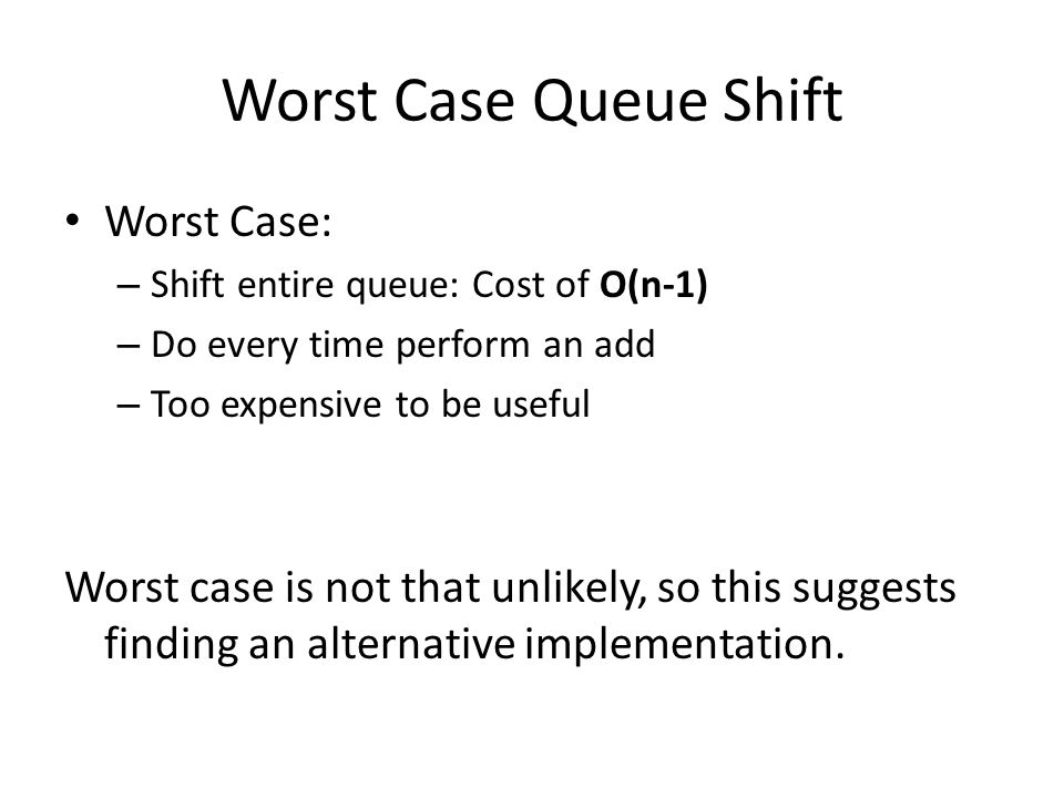 Worst Case Queue Shift Worst Case: – Shift entire queue: Cost of O(n-1) – Do every time perform an add – Too expensive to be useful Worst case is not