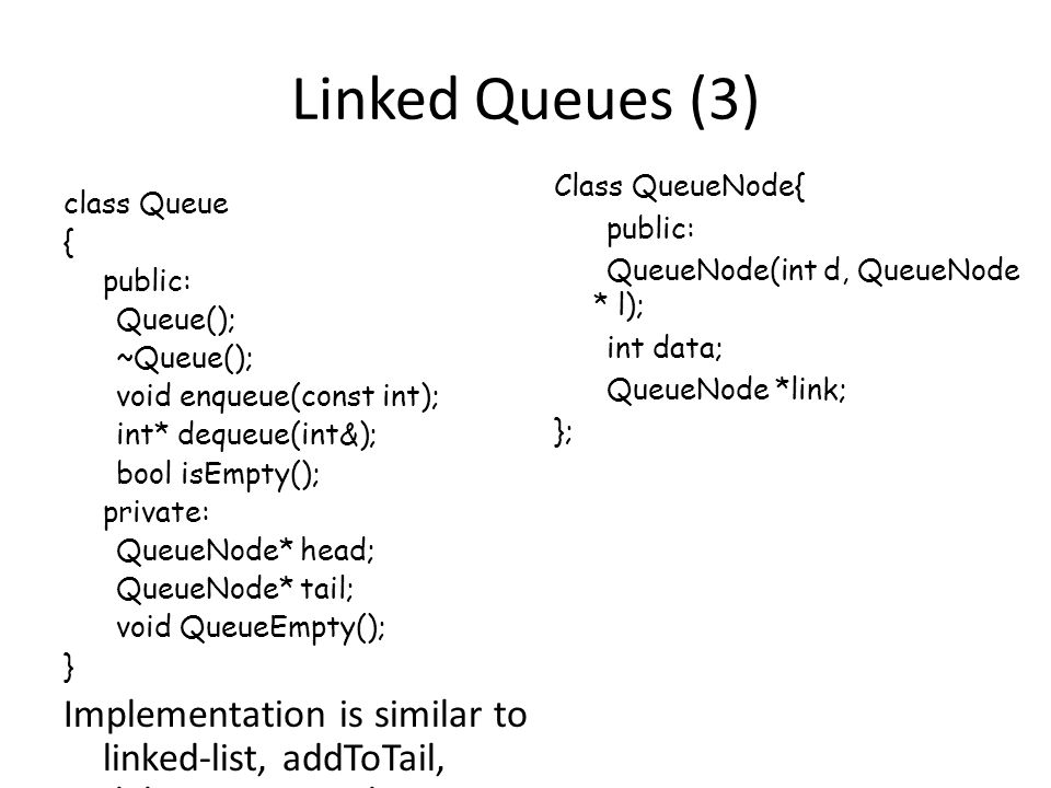 Linked Queues (3) class Queue { public: Queue(); ~Queue(); void enqueue(const int); int* dequeue(int&); bool isEmpty(); private: QueueNode* head; QueueNode* tail; void QueueEmpty(); } Implementation is similar to linked-list, addToTail, deleteFromHead Class QueueNode{ public: QueueNode(int d, QueueNode * l); int data; QueueNode *link; };